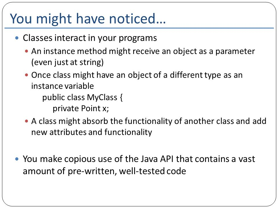 You might have noticed… Classes interact in your programs An instance method might receive an object as a parameter (even just at string) Once class might have an object of a different type as an instance variable public class MyClass { private Point x; A class might absorb the functionality of another class and add new attributes and functionality You make copious use of the Java API that contains a vast amount of pre-written, well-tested code