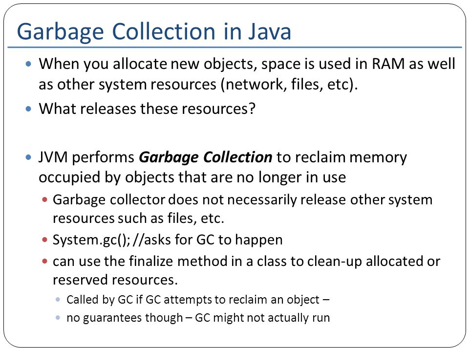 Garbage Collection in Java When you allocate new objects, space is used in RAM as well as other system resources (network, files, etc). What releases
