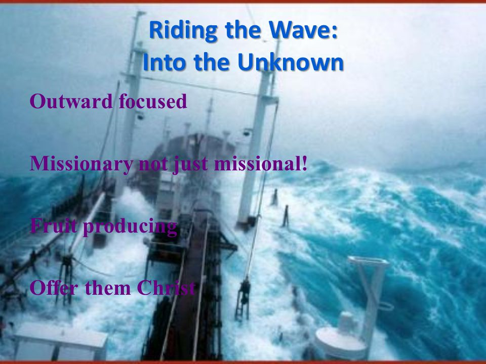 Riding the Wave: Into the Unknown Outward focused Missionary not just missional.