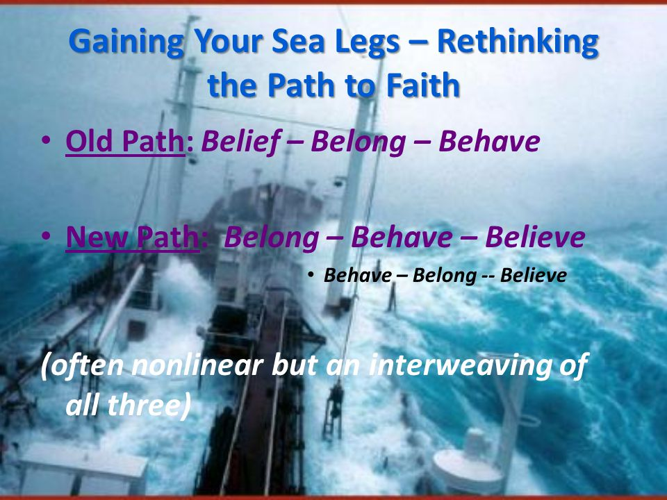 Gaining Your Sea Legs – Rethinking the Path to Faith Old Path: Belief – Belong – Behave New Path: Belong – Behave – Believe Behave – Belong -- Believe (often nonlinear but an interweaving of all three)