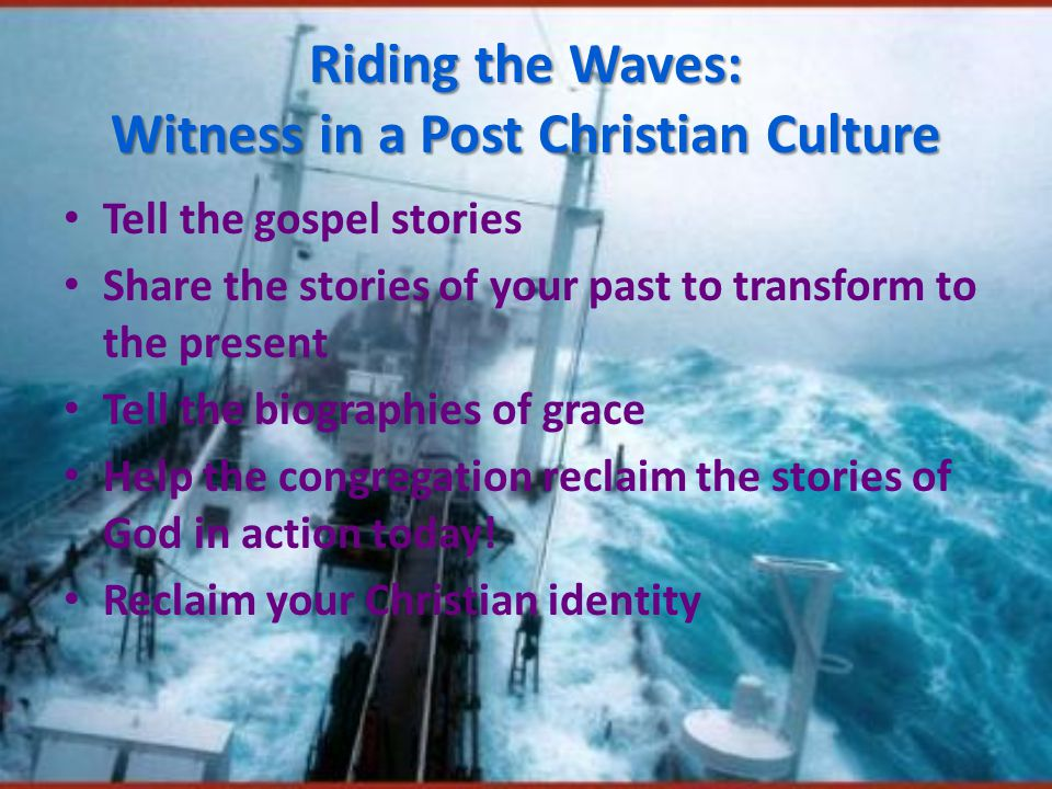 Riding the Waves: Witness in a Post Christian Culture Tell the gospel stories Share the stories of your past to transform to the present Tell the biographies of grace Help the congregation reclaim the stories of God in action today.