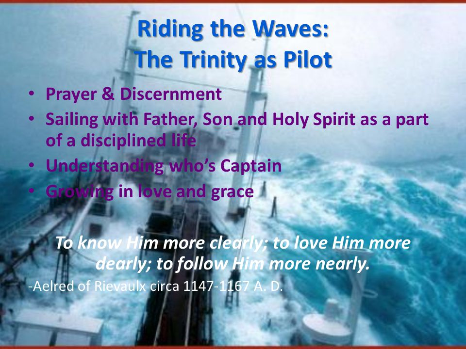 Riding the Waves: The Trinity as Pilot Prayer & Discernment Sailing with Father, Son and Holy Spirit as a part of a disciplined life Understanding who's Captain Growing in love and grace To know Him more clearly; to love Him more dearly; to follow Him more nearly.