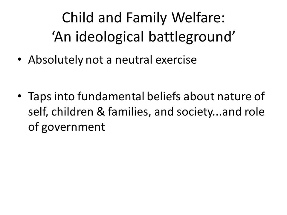Child and Family Welfare: 'An ideological battleground' Absolutely not a neutral exercise Taps into fundamental beliefs about nature of self, children & families, and society...and role of government