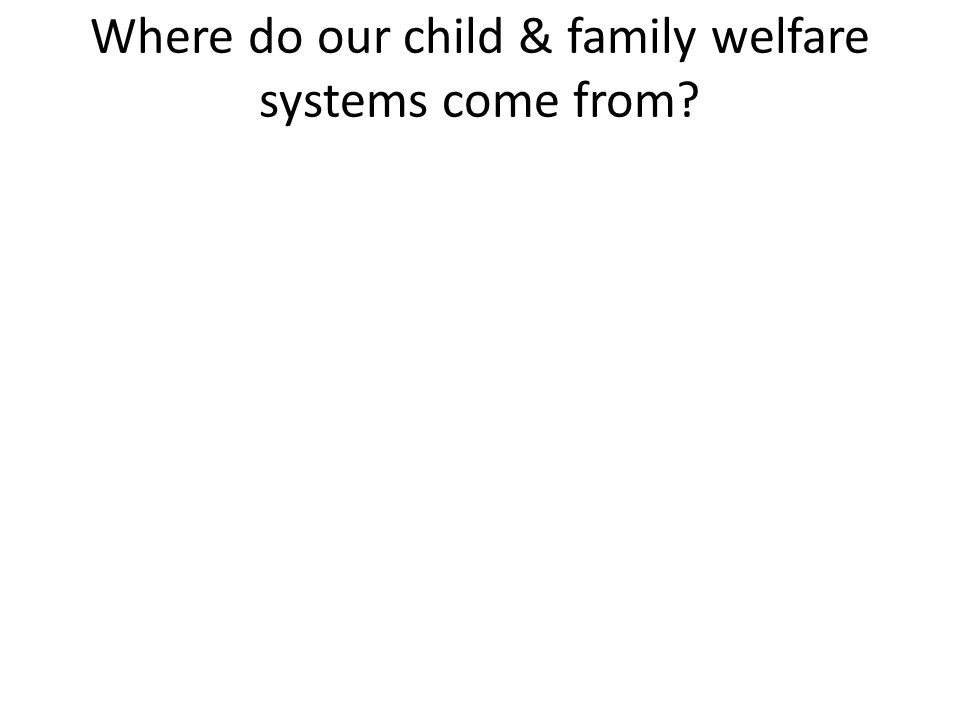 Where do our child & family welfare systems come from?