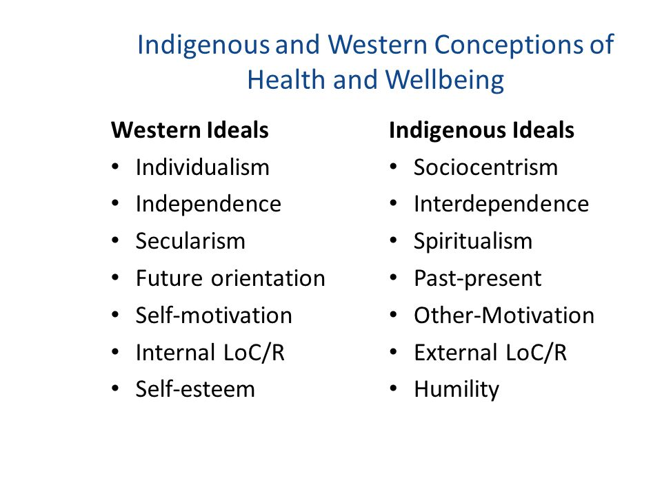 Indigenous and Western Conceptions of Health and Wellbeing Western Ideals Individualism Independence Secularism Future orientation Self-motivation Internal LoC/R Self-esteem Indigenous Ideals Sociocentrism Interdependence Spiritualism Past-present Other-Motivation External LoC/R Humility
