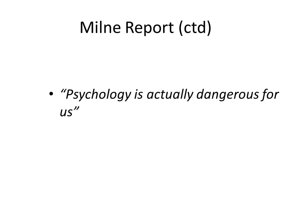 Milne Report (ctd) Psychology is actually dangerous for us