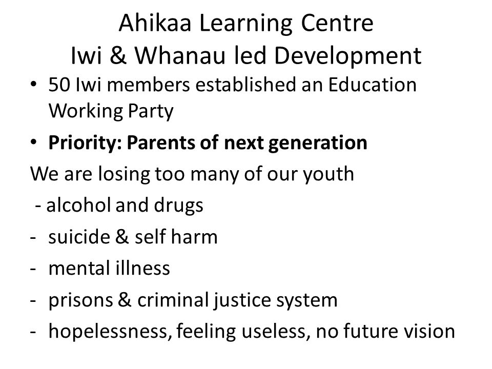 Ahikaa Learning Centre Iwi & Whanau led Development 50 Iwi members established an Education Working Party Priority: Parents of next generation We are losing too many of our youth - alcohol and drugs -suicide & self harm -mental illness -prisons & criminal justice system -hopelessness, feeling useless, no future vision