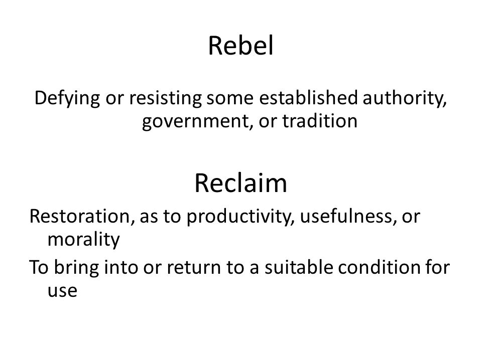 Rebel Defying or resisting some established authority, government, or tradition Reclaim Restoration, as to productivity, usefulness, or morality To bring into or return to a suitable condition for use