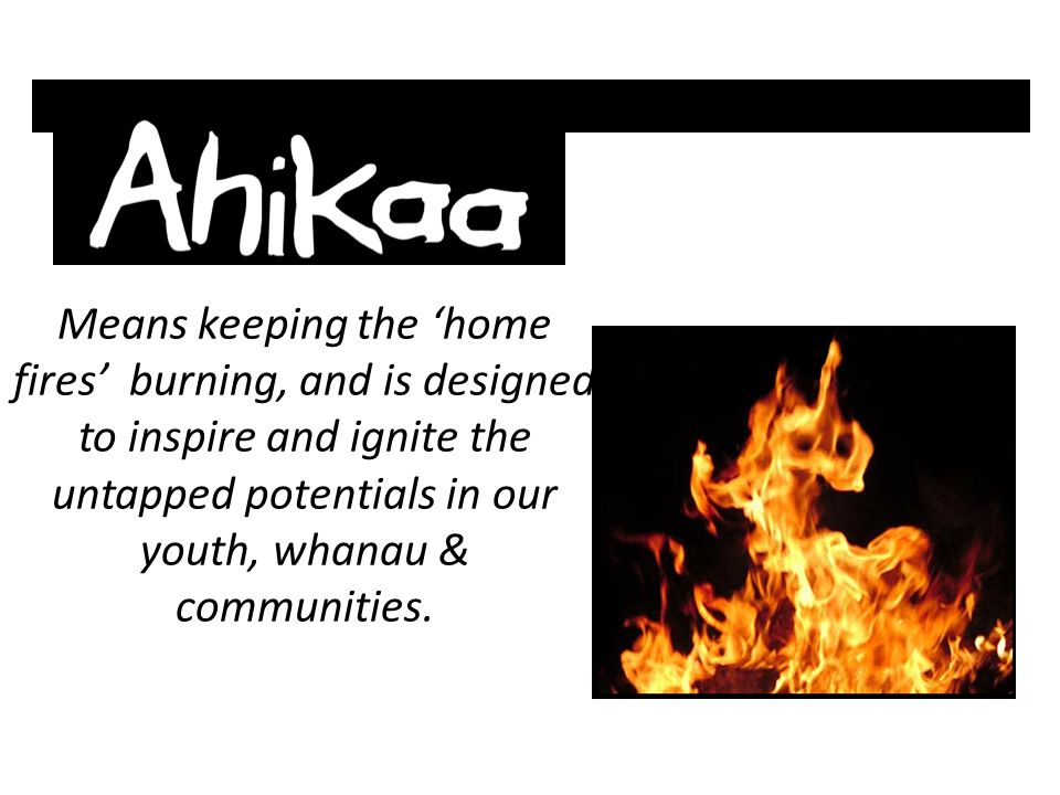 Means keeping the 'home fires' burning, and is designed to inspire and ignite the untapped potentials in our youth, whanau & communities.