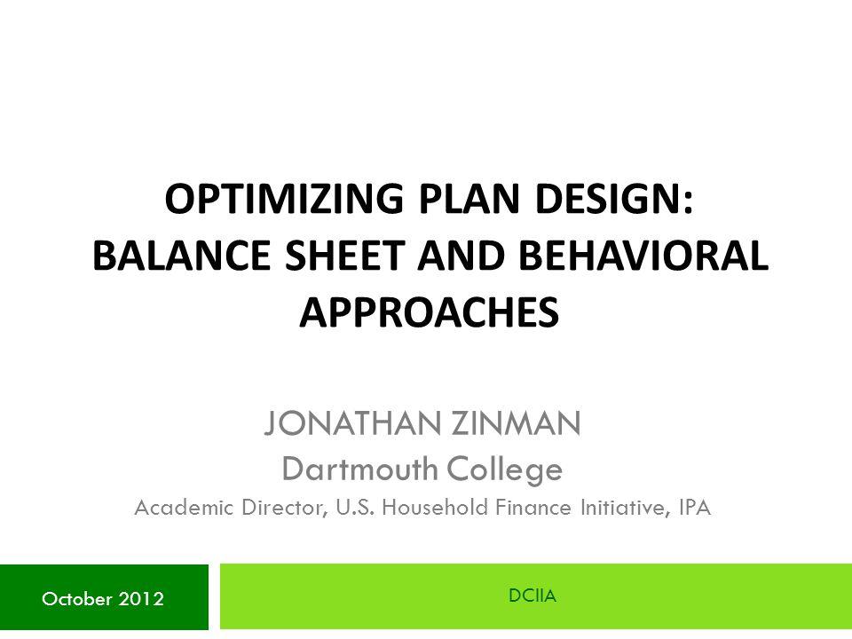 OPTIMIZING PLAN DESIGN: BALANCE SHEET AND BEHAVIORAL APPROACHES DCIIA October 2012 JONATHAN ZINMAN Dartmouth College Academic Director, U.S. Household