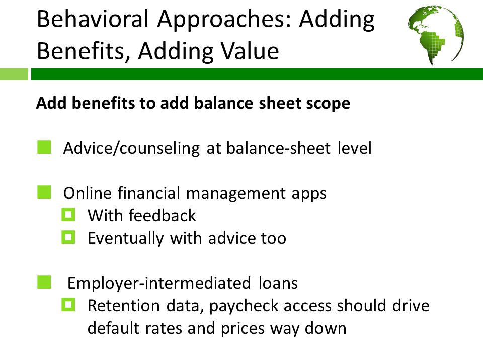 Behavioral Approaches: Adding Benefits, Adding Value Add benefits to add balance sheet scope Advice/counseling at balance-sheet level Online financial management apps  With feedback  Eventually with advice too Employer-intermediated loans  Retention data, paycheck access should drive default rates and prices way down