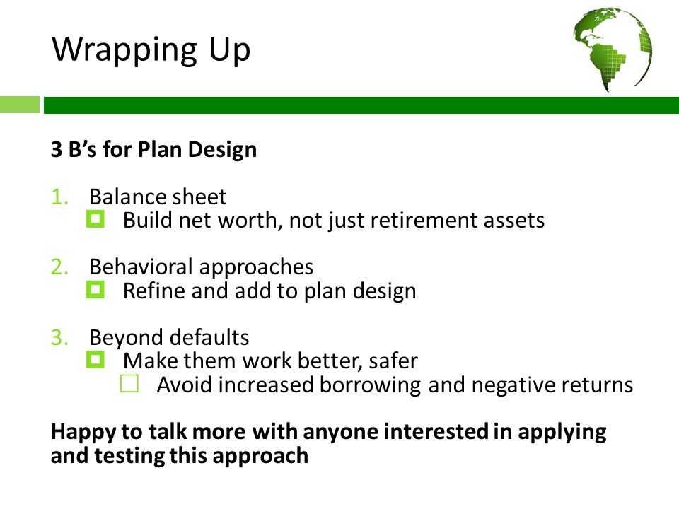 Wrapping Up 3 B's for Plan Design 1.Balance sheet  Build net worth, not just retirement assets 2.Behavioral approaches  Refine and add to plan design 3.Beyond defaults  Make them work better, safer  Avoid increased borrowing and negative returns Happy to talk more with anyone interested in applying and testing this approach