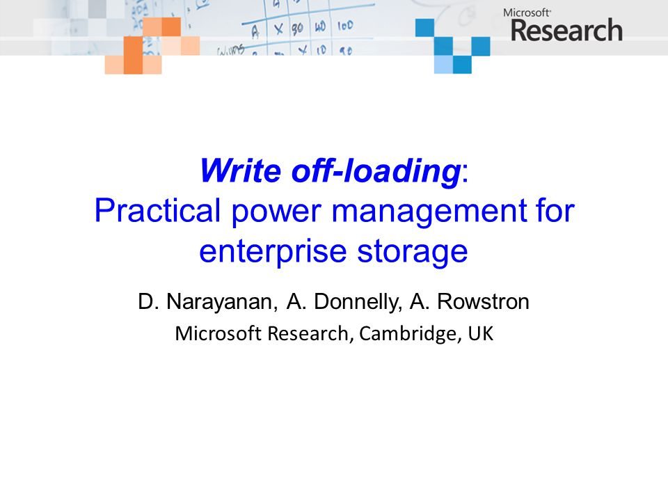 Write off-loading: Practical power management for enterprise storage D. Narayanan, A. Donnelly, A. Rowstron Microsoft Research, Cambridge, UK