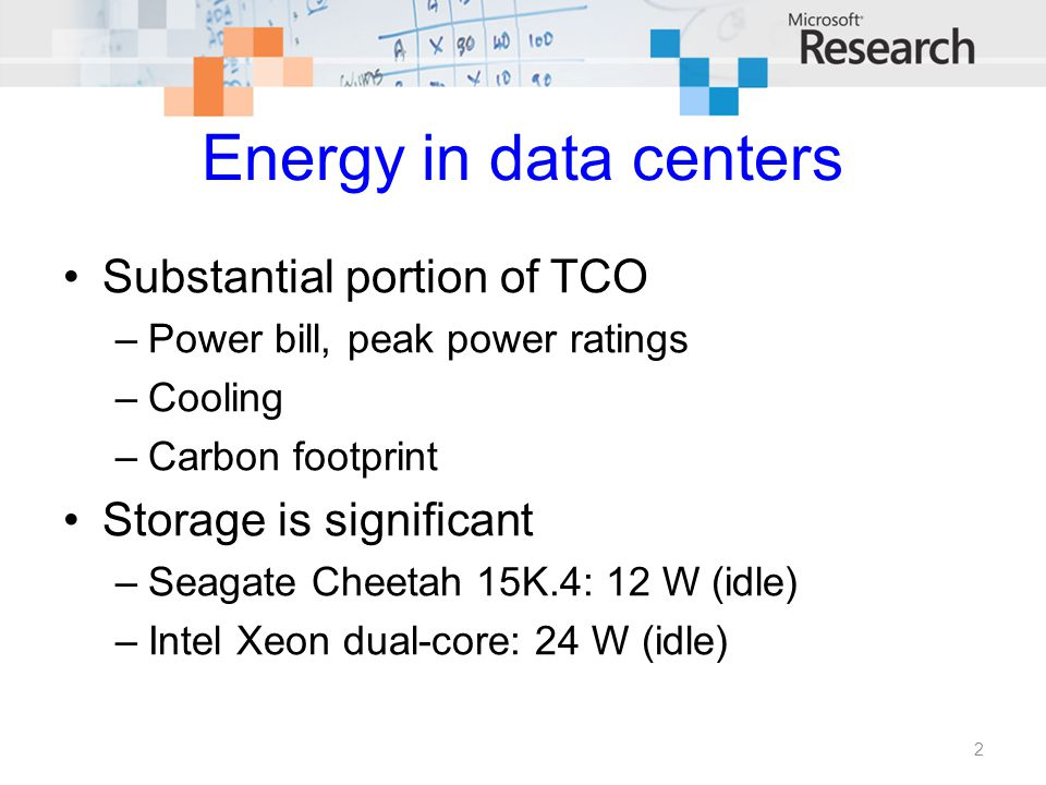 Energy in data centers Substantial portion of TCO –Power bill, peak power ratings –Cooling –Carbon footprint Storage is significant –Seagate Cheetah 15K.4: 12 W (idle) –Intel Xeon dual-core: 24 W (idle) 2