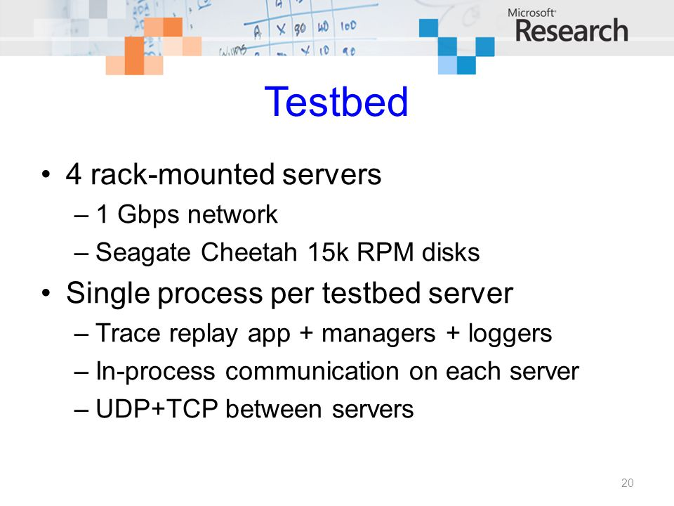 Testbed 4 rack-mounted servers –1 Gbps network –Seagate Cheetah 15k RPM disks Single process per testbed server –Trace replay app + managers + loggers