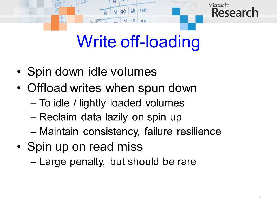 Write off-loading Spin down idle volumes Offload writes when spun down –To idle / lightly loaded volumes –Reclaim data lazily on spin up –Maintain con