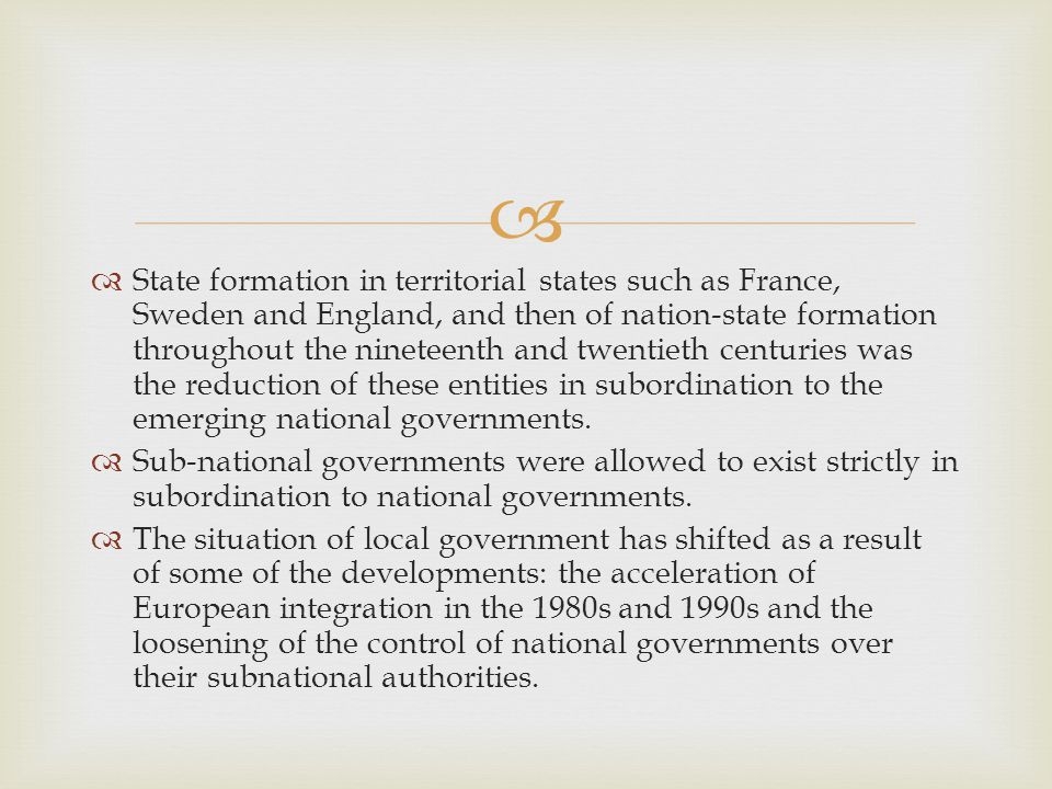   State formation in territorial states such as France, Sweden and England, and then of nation-state formation throughout the nineteenth and twentieth centuries was the reduction of these entities in subordination to the emerging national governments.