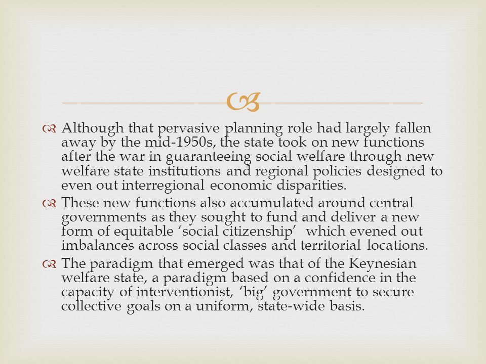   Although that pervasive planning role had largely fallen away by the mid-1950s, the state took on new functions after the war in guaranteeing social welfare through new welfare state institutions and regional policies designed to even out interregional economic disparities.