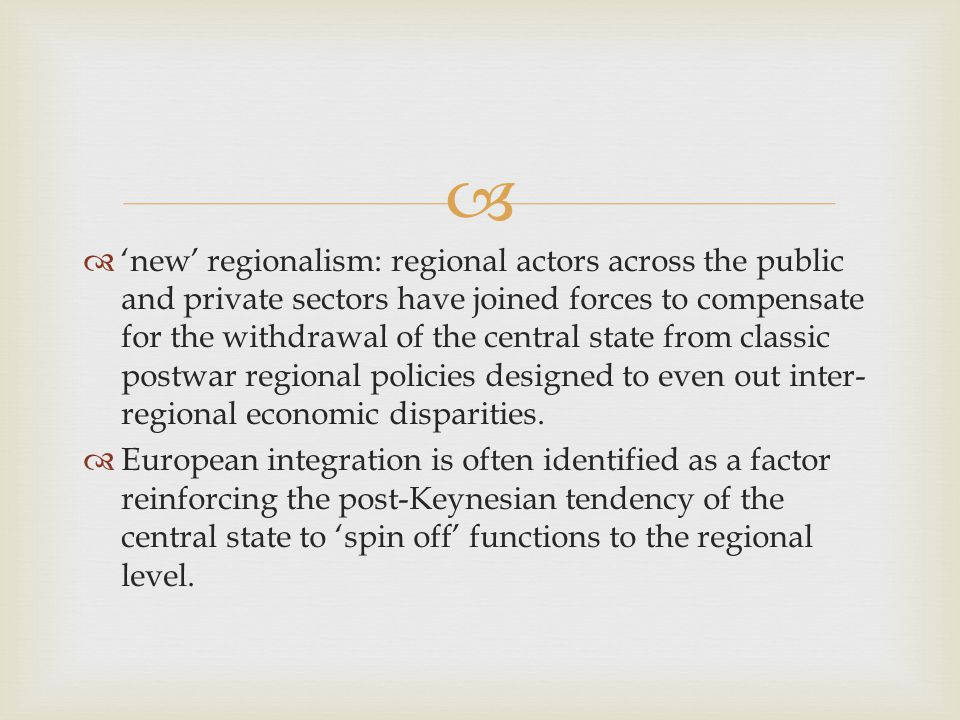   'new' regionalism: regional actors across the public and private sectors have joined forces to compensate for the withdrawal of the central state from classic postwar regional policies designed to even out inter- regional economic disparities.