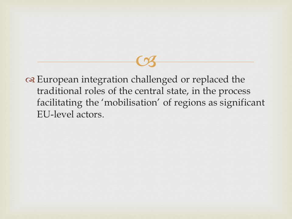   European integration challenged or replaced the traditional roles of the central state, in the process facilitating the 'mobilisation' of regions as significant EU-level actors.