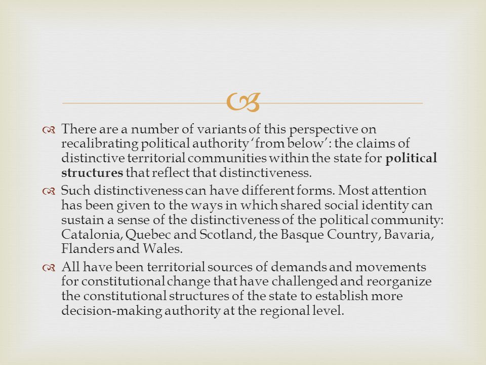   There are a number of variants of this perspective on recalibrating political authority 'from below': the claims of distinctive territorial communities within the state for political structures that reflect that distinctiveness.