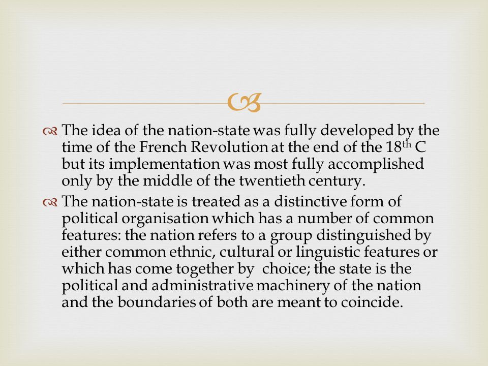   The idea of the nation-state was fully developed by the time of the French Revolution at the end of the 18 th C but its implementation was most fully accomplished only by the middle of the twentieth century.