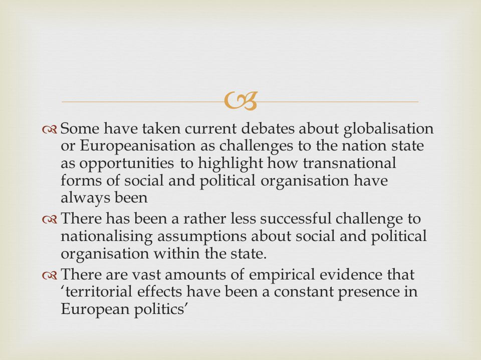  Some have taken current debates about globalisation or Europeanisation as challenges to the nation state as opportunities to highlight how transnational forms of social and political organisation have always been  There has been a rather less successful challenge to nationalising assumptions about social and political organisation within the state.