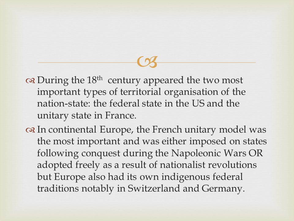   During the 18 th century appeared the two most important types of territorial organisation of the nation-state: the federal state in the US and the unitary state in France.