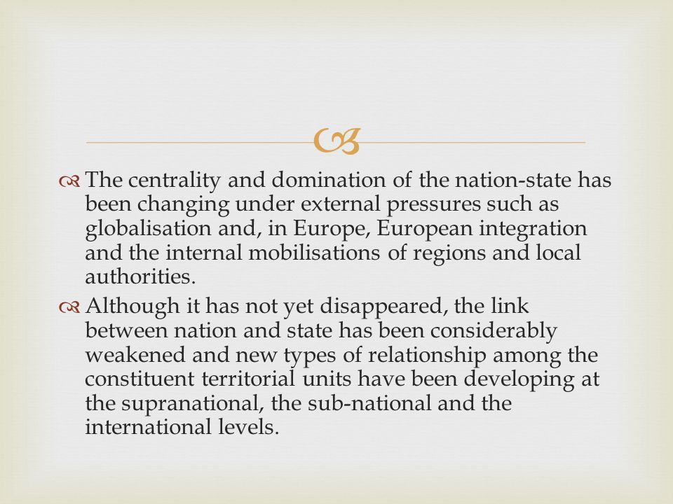   The centrality and domination of the nation-state has been changing under external pressures such as globalisation and, in Europe, European integration and the internal mobilisations of regions and local authorities.