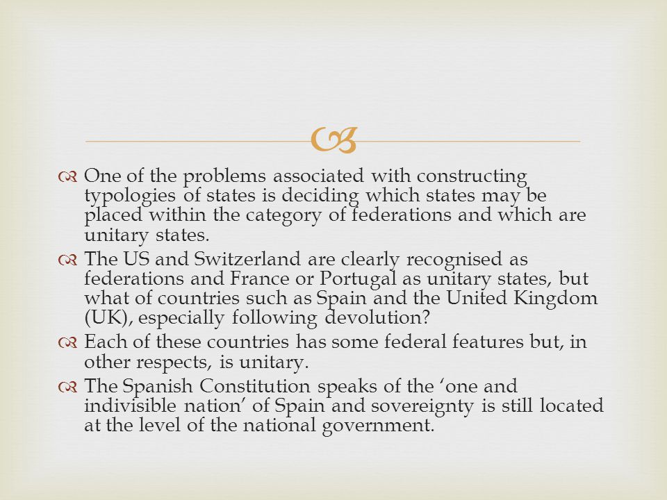   One of the problems associated with constructing typologies of states is deciding which states may be placed within the category of federations and which are unitary states.