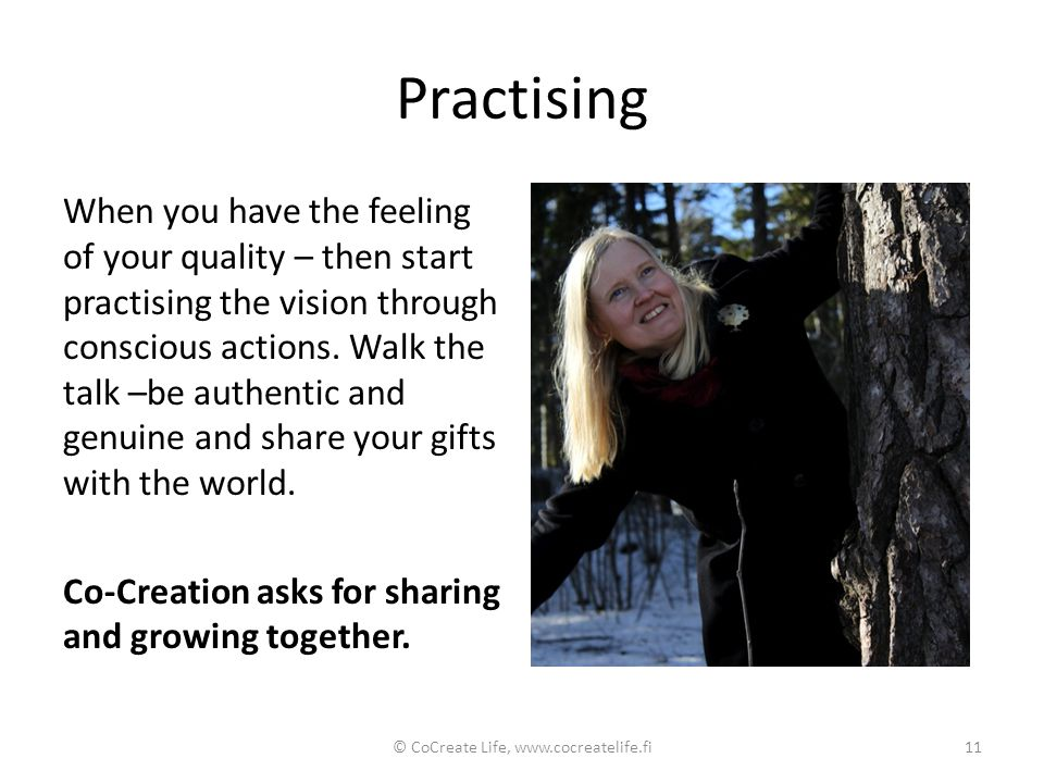 Practising When you have the feeling of your quality – then start practising the vision through conscious actions. Walk the talk –be authentic and gen