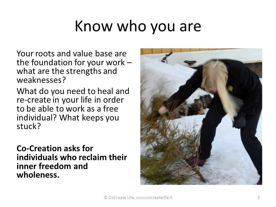 Know who you are Your roots and value base are the foundation for your work – what are the strengths and weaknesses? What do you need to heal and re-c
