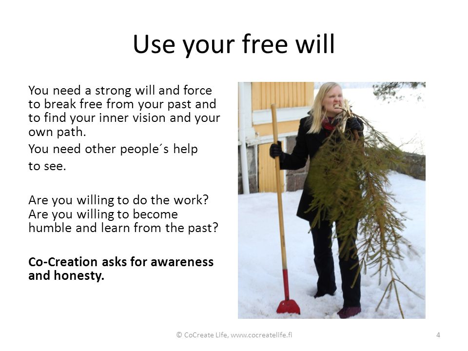 Use your free will You need a strong will and force to break free from your past and to find your inner vision and your own path. You need other peopl