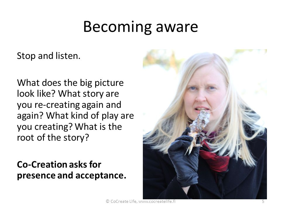 Becoming aware Stop and listen. What does the big picture look like? What story are you re-creating again and again? What kind of play are you creatin