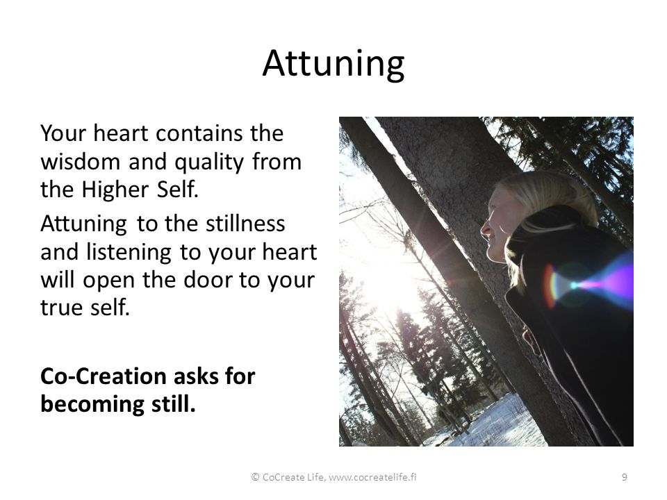 Attuning Your heart contains the wisdom and quality from the Higher Self. Attuning to the stillness and listening to your heart will open the door to