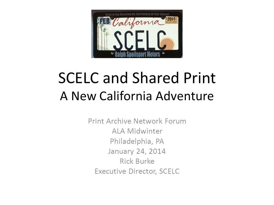 SCELC and Shared Print A New California Adventure Print Archive Network Forum ALA Midwinter Philadelphia, PA January 24, 2014 Rick Burke Executive Director, SCELC