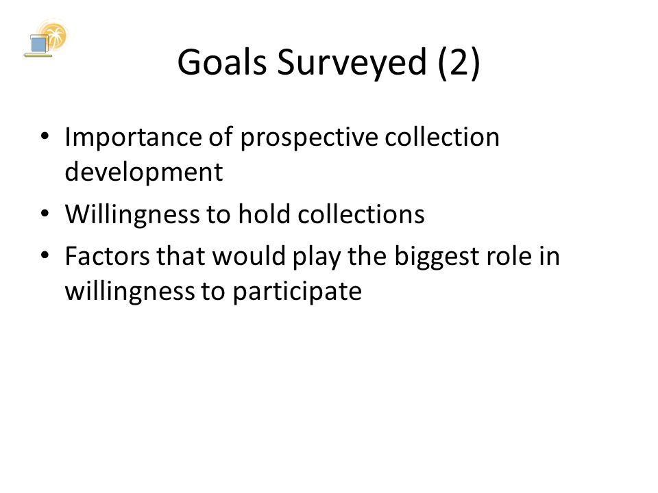 Goals Surveyed (2) Importance of prospective collection development Willingness to hold collections Factors that would play the biggest role in willingness to participate