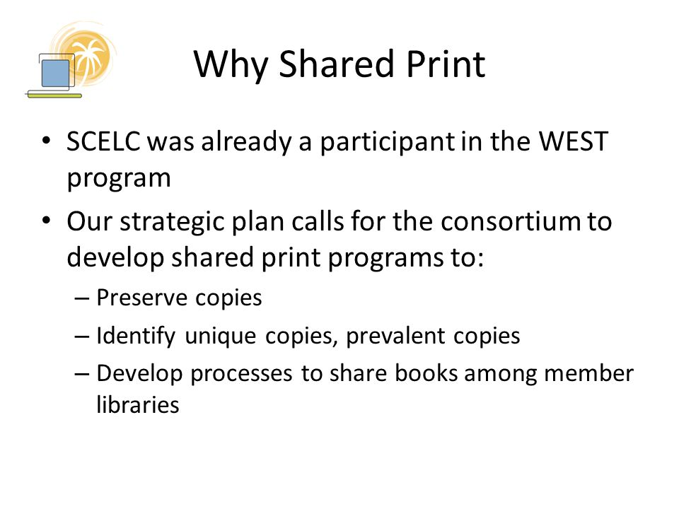 Why Shared Print SCELC was already a participant in the WEST program Our strategic plan calls for the consortium to develop shared print programs to: – Preserve copies – Identify unique copies, prevalent copies – Develop processes to share books among member libraries