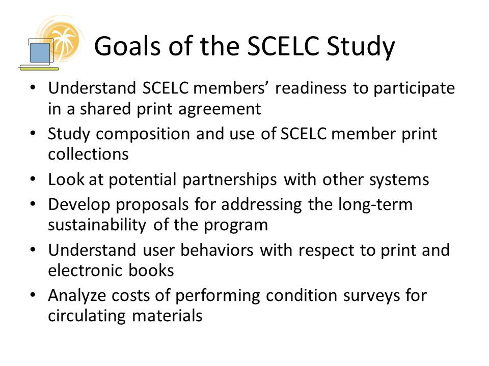 Goals of the SCELC Study Understand SCELC members' readiness to participate in a shared print agreement Study composition and use of SCELC member print collections Look at potential partnerships with other systems Develop proposals for addressing the long-term sustainability of the program Understand user behaviors with respect to print and electronic books Analyze costs of performing condition surveys for circulating materials