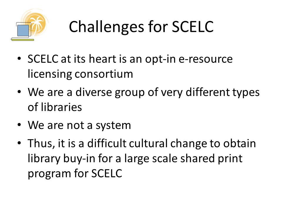 Challenges for SCELC SCELC at its heart is an opt-in e-resource licensing consortium We are a diverse group of very different types of libraries We are not a system Thus, it is a difficult cultural change to obtain library buy-in for a large scale shared print program for SCELC