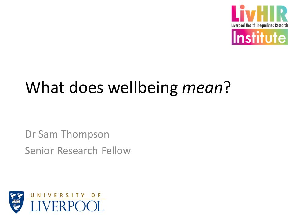 What does wellbeing mean? Dr Sam Thompson Senior Research Fellow