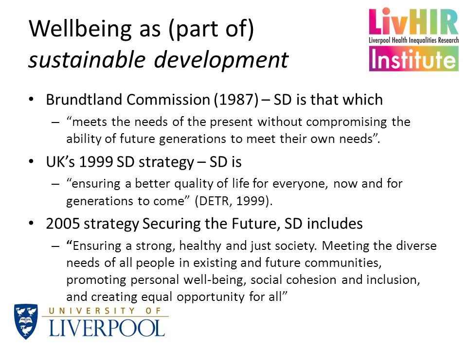 Wellbeing as (part of) sustainable development Brundtland Commission (1987) – SD is that which – meets the needs of the present without compromising the ability of future generations to meet their own needs .