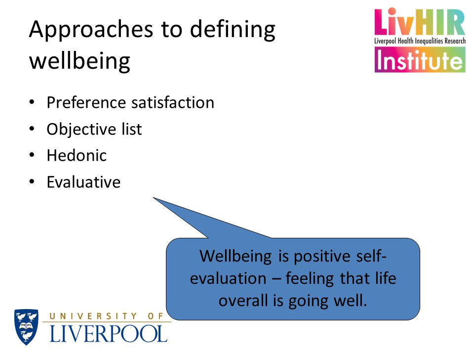 Approaches to defining wellbeing Preference satisfaction Objective list Hedonic Evaluative Wellbeing is positive self- evaluation – feeling that life overall is going well.
