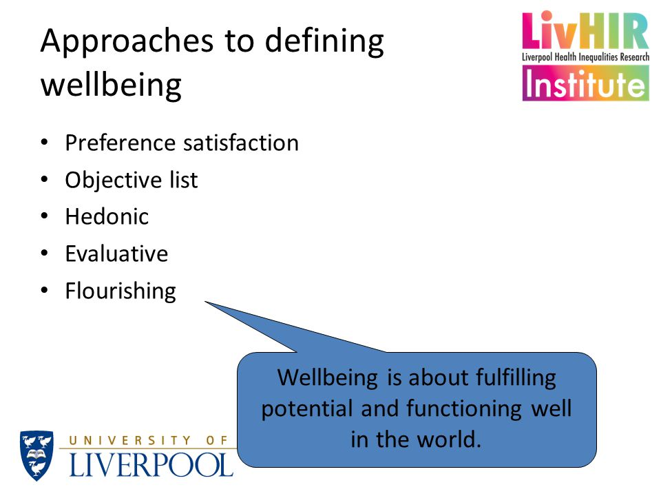 The meaning of wellbeing Wellbeing performs a number of discursive roles – Variously stands for progress , success , quality of life , mental health … – As such, fills (or, at least, attempts to reclaim) spaces that have been occupied by other approaches Doesn't mean that it is meaningless or vacuous – Common theme in the current debate is a concern with how people experience their lives – Reflected in an emphasis on subjective, self-report measures (which Peter will tell you all about in a moment)