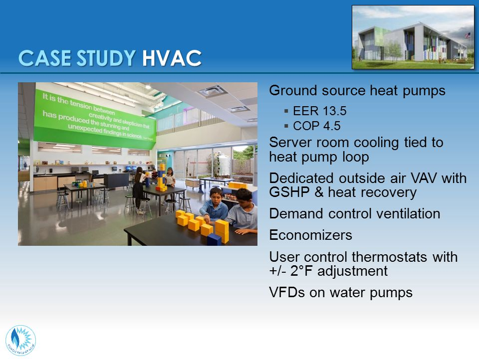 Ground source heat pumps  EER 13.5  COP 4.5 Server room cooling tied to heat pump loop Dedicated outside air VAV with GSHP & heat recovery Demand co
