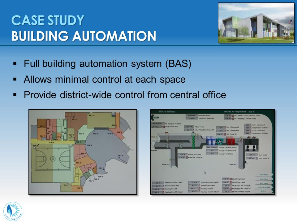  Full building automation system (BAS)  Allows minimal control at each space  Provide district-wide control from central office CASE STUDY BUILDING