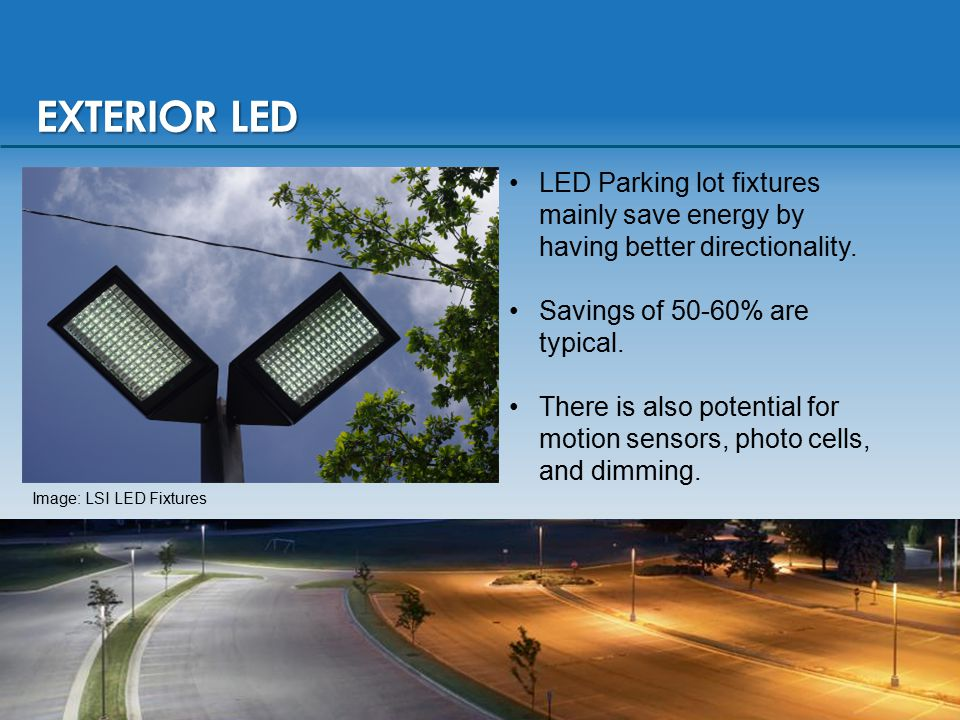 EXTERIOR LED LED Parking lot fixtures mainly save energy by having better directionality. Savings of 50-60% are typical. There is also potential for m