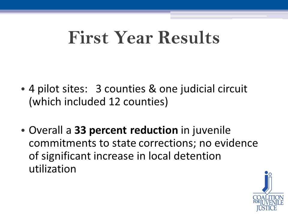 First Year Results 4 pilot sites: 3 counties & one judicial circuit (which included 12 counties) Overall a 33 percent reduction in juvenile commitments to state corrections; no evidence of significant increase in local detention utilization