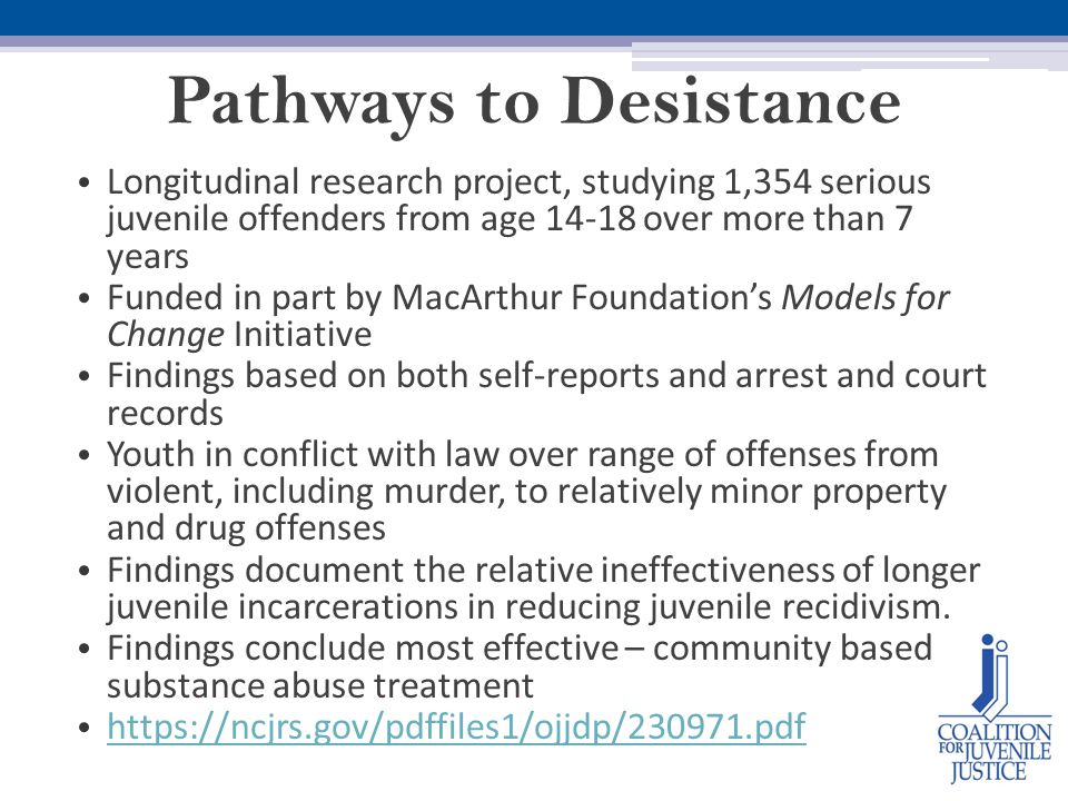 Pathways to Desistance Longitudinal research project, studying 1,354 serious juvenile offenders from age 14-18 over more than 7 years Funded in part by MacArthur Foundation's Models for Change Initiative Findings based on both self-reports and arrest and court records Youth in conflict with law over range of offenses from violent, including murder, to relatively minor property and drug offenses Findings document the relative ineffectiveness of longer juvenile incarcerations in reducing juvenile recidivism.