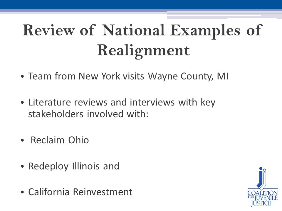 Review of National Examples of Realignment Team from New York visits Wayne County, MI Literature reviews and interviews with key stakeholders involved with: Reclaim Ohio Redeploy Illinois and California Reinvestment